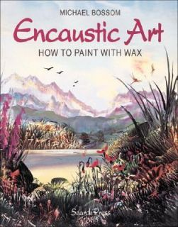 Encaustic Art How to Paint with Wax by Michael Bossom 1997, Paperback